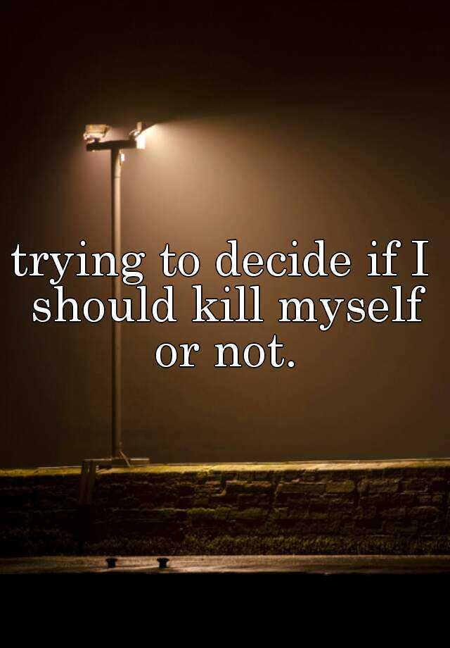 trying to decide if I should kill myself or not.