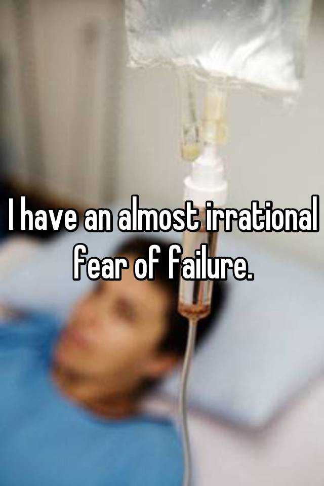 I have an almost irrational fear of failure.