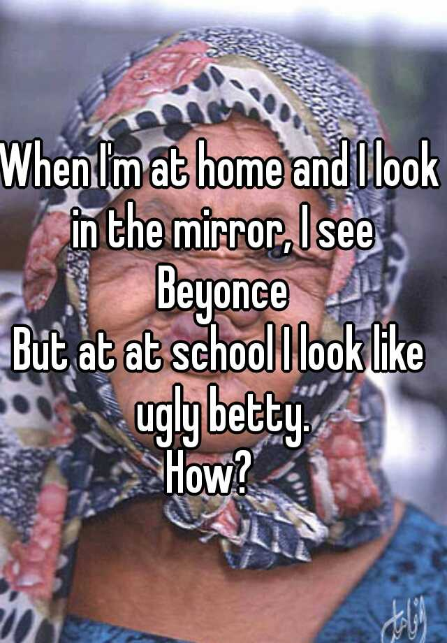 When I'm at home and I look in the mirror, I see  Beyonce But at at school I look like ugly betty. How?