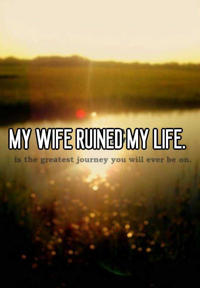 MY WIFE RUINED MY LIFE.