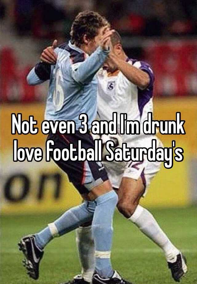 Not even 3 and I'm drunk love football Saturday's