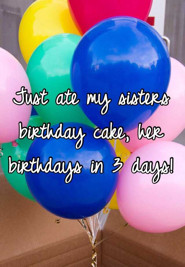 Just ate my sisters birthday cake, her birthdays in 3 days!