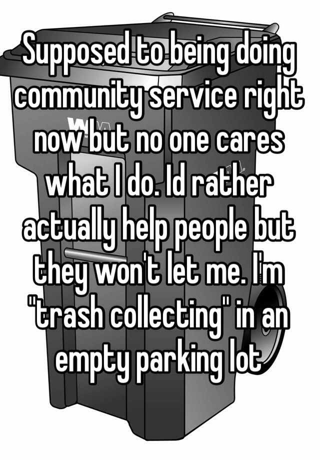 "Supposed to being doing community service right now but no one cares what I do. Id rather actually help people but they won't let me. I'm ""trash collecting"" in an empty parking lot"