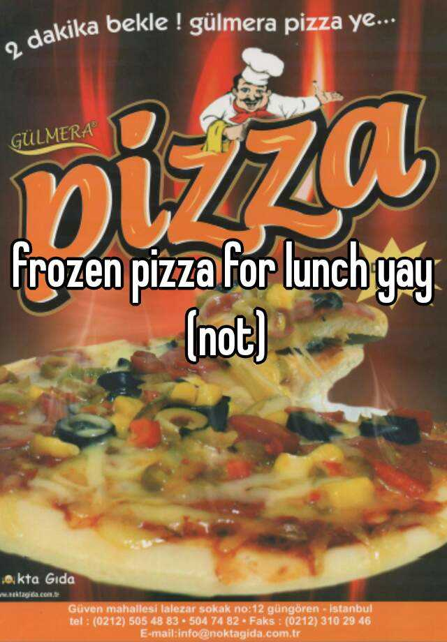 frozen pizza for lunch yay (not)