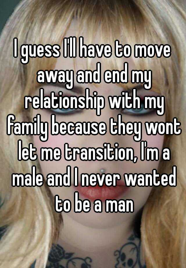 I guess I'll have to move away and end my relationship with my family because they wont let me transition, I'm a male and I never wanted to be a man