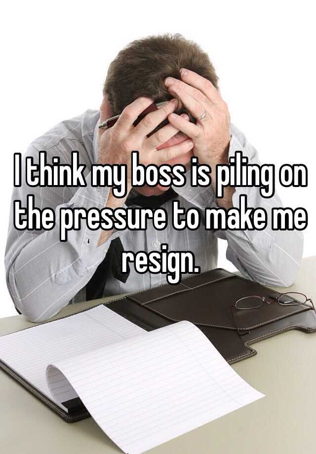 I think my boss is piling on the pressure to make me resign.