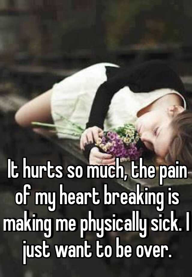 It hurts so much, the pain of my heart breaking is making me physically sick. I just want to be over.