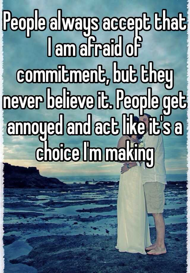 People always accept that I am afraid of commitment, but they never believe it. People get annoyed and act like it's a choice I'm making