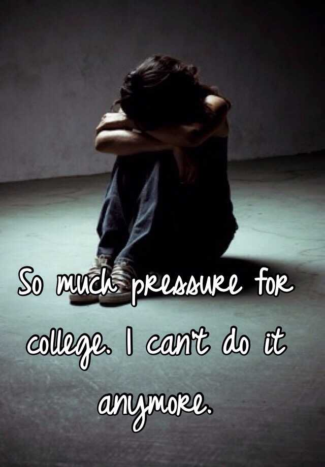 So much pressure for college. I can't do it anymore.