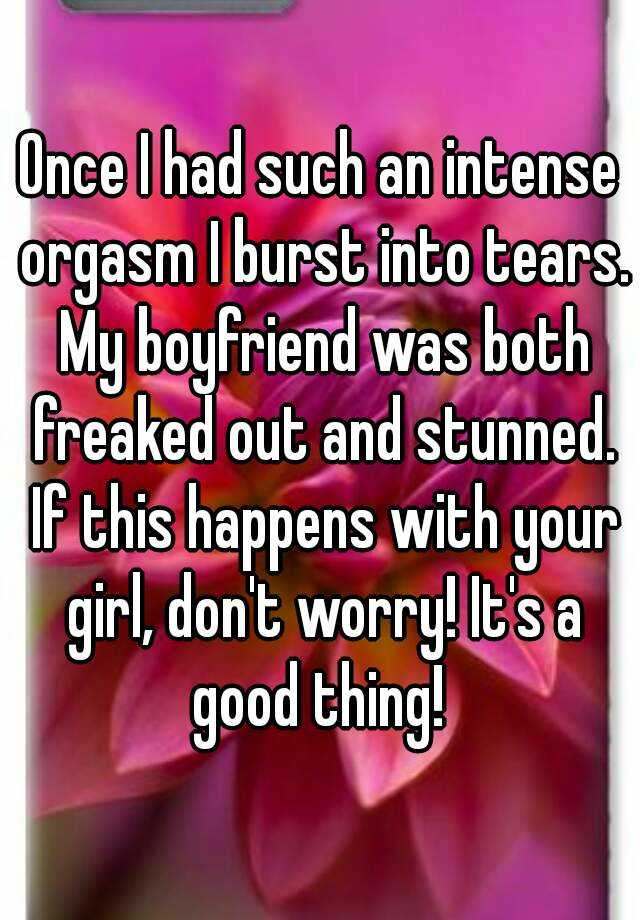 Once I had such an intense orgasm I burst into tears. My boyfriend was both freaked out and stunned. If this happens with your girl, don't worry! It's a good thing!