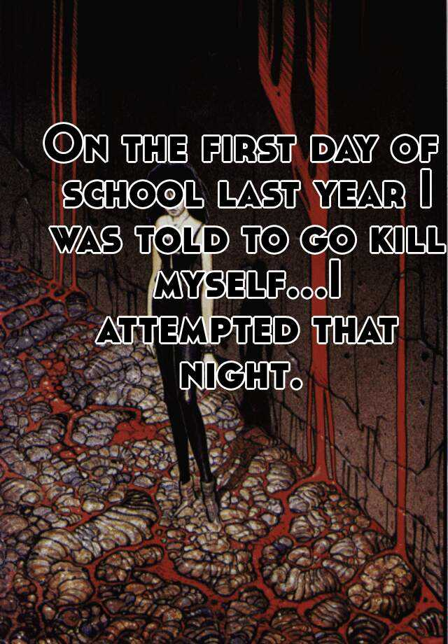 On the first day of school last year I was told to go kill myself...I attempted that night.