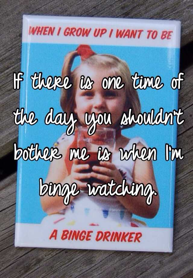 If there is one time of the day you shouldn't bother me is when I'm binge watching.
