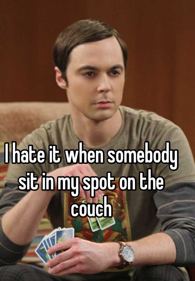 I hate it when somebody sit in my spot on the couch