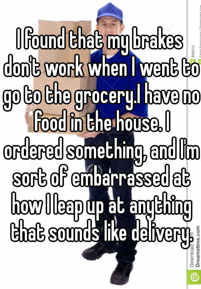 I found that my brakes don't work when I went to go to the grocery.I have no food in the house. I ordered something, and I'm sort of embarrassed at how I Ieap up at anything that sounds like delivery.