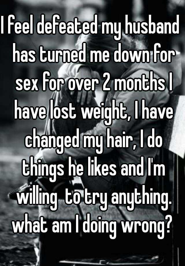I feel defeated my husband  has turned me down for sex for over 2 months I have lost weight, I have changed my hair, I do things he likes and I'm willing  to try anything. what am I doing wrong?