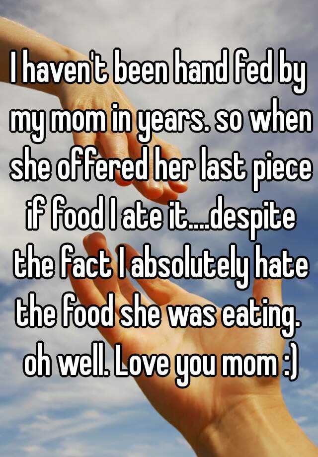 I haven't been hand fed by my mom in years. so when she offered her last piece if food I ate it....despite the fact I absolutely hate the food she was eating.  oh well. Love you mom :)