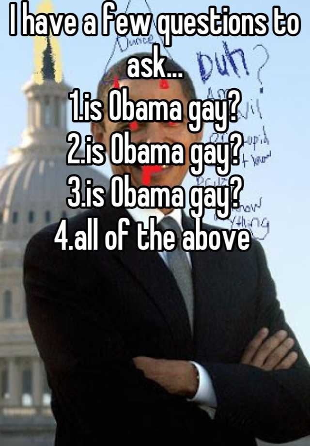 I have a few questions to ask... 1.is Obama gay? 2.is Obama gay? 3.is Obama gay? 4.all of the above