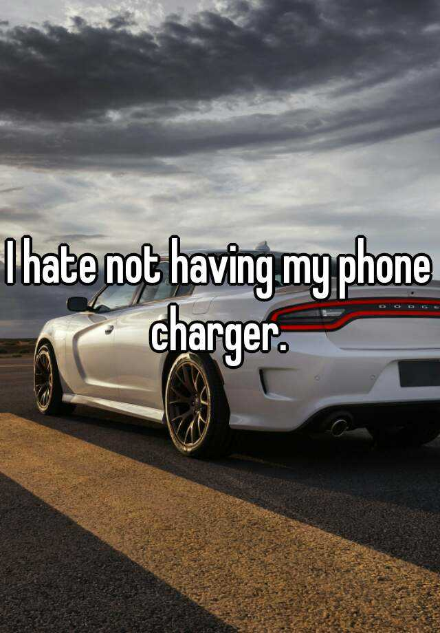 I hate not having my phone charger.