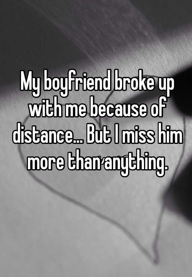 My boyfriend broke up with me because of distance... But I miss him more than anything.
