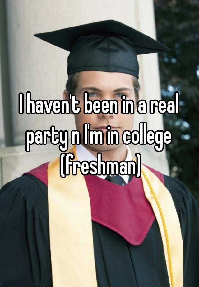 I haven't been in a real party n I'm in college  (freshman)