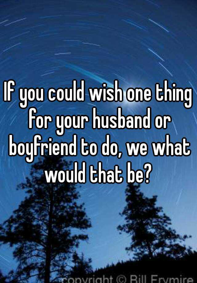If you could wish one thing for your husband or boyfriend to do, we what would that be?