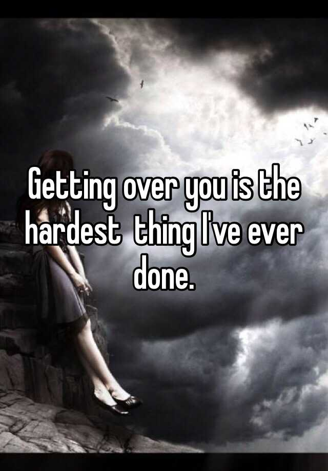 Getting over you is the hardest  thing I've ever done.