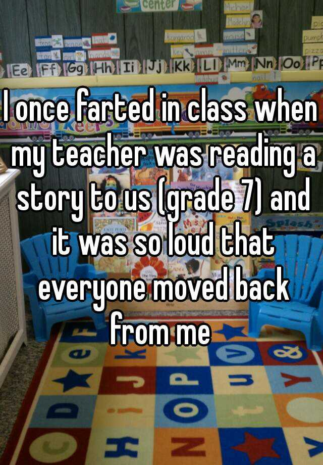 I once farted in class when my teacher was reading a story to us (grade 7) and it was so loud that everyone moved back from me