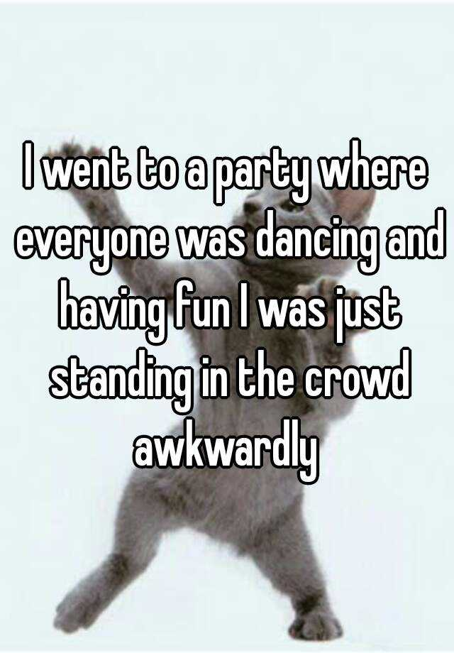 I went to a party where everyone was dancing and having fun I was just standing in the crowd awkwardly
