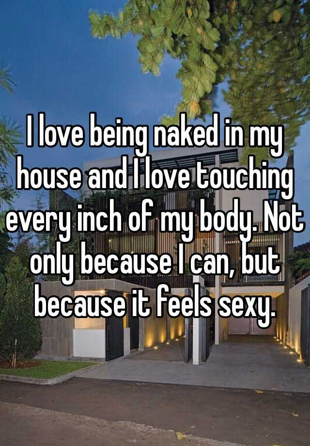 I love being naked in my house and I love touching every inch of my body. Not only because I can, but because it feels sexy.