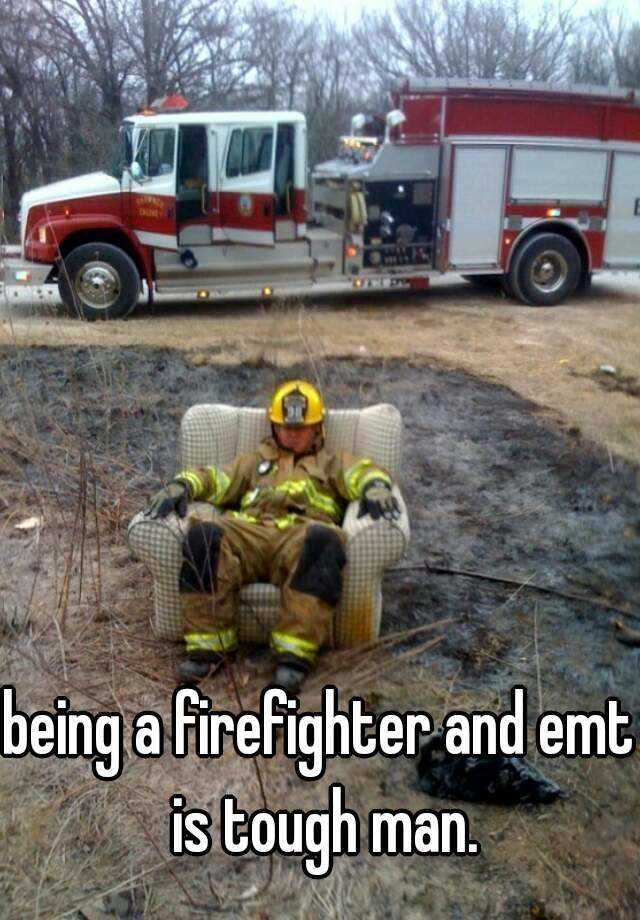 being a firefighter and emt is tough man.