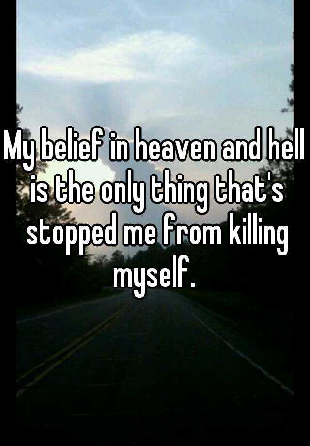 My belief in heaven and hell is the only thing that's stopped me from killing myself.