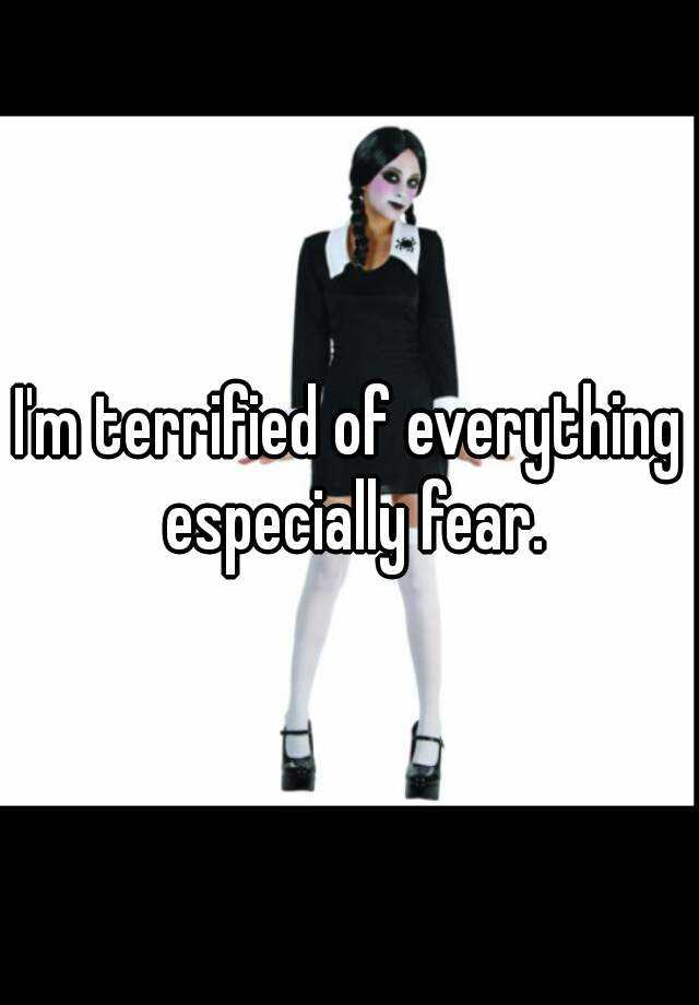 I'm terrified of everything especially fear.