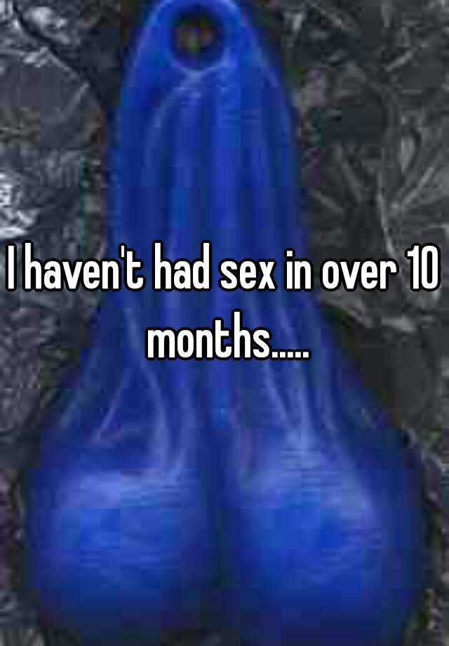 I haven't had sex in over 10 months.....