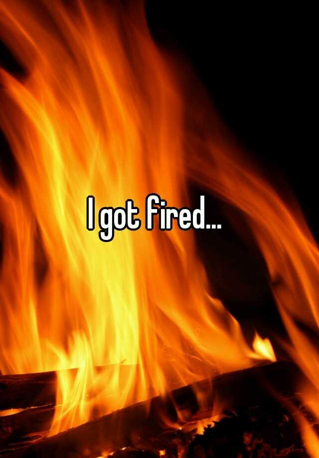 I got fired...