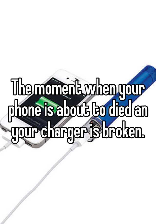 The moment when your phone is about to died an your charger is broken.