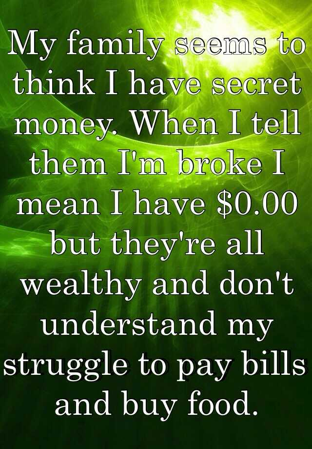 My family seems to think I have secret money. When I tell them I'm broke I mean I have $0.00 but they're all wealthy and don't understand my struggle to pay bills and buy food.