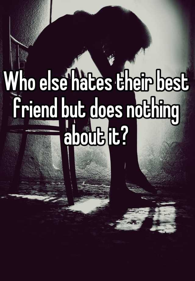 Who else hates their best friend but does nothing about it?