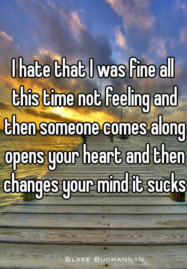I hate that I was fine all this time not feeling and then someone comes along opens your heart and then changes your mind it sucks