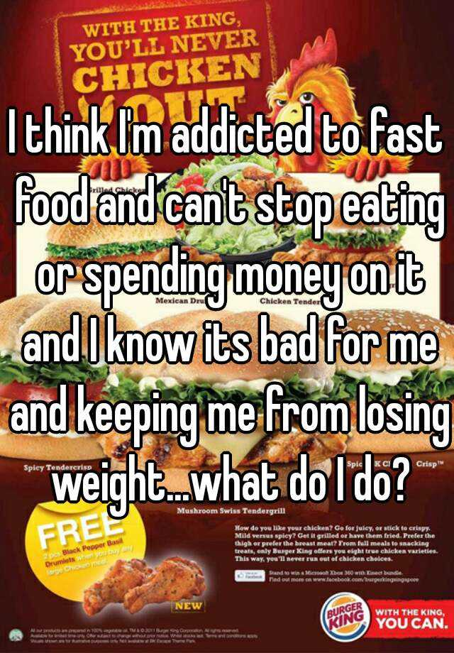 I think I'm addicted to fast food and can't stop eating or spending money on it and I know its bad for me and keeping me from losing weight...what do I do?