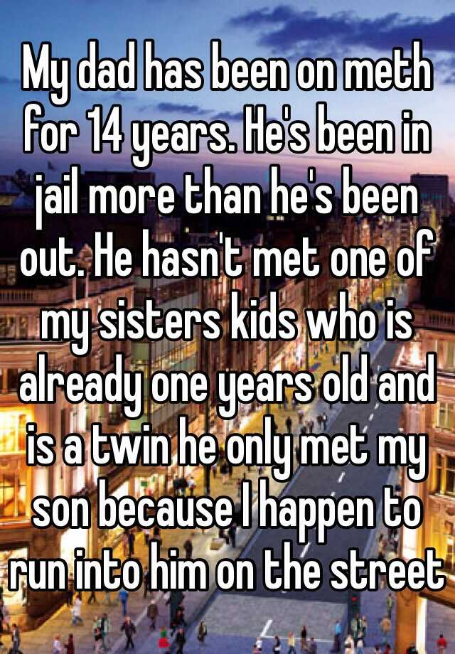 My dad has been on meth for 14 years. He's been in jail more than he's been out. He hasn't met one of my sisters kids who is already one years old and is a twin he only met my son because I happen to run into him on the street