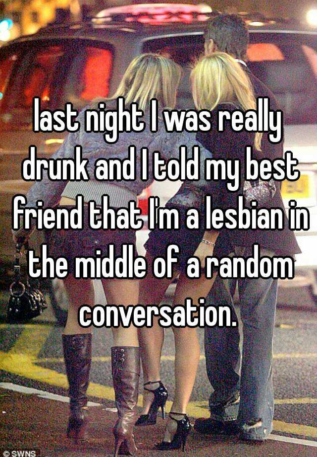last night I was really drunk and I told my best friend that I'm a lesbian in the middle of a random conversation.