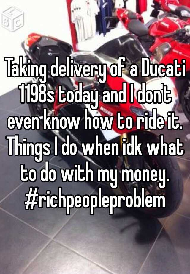 Taking delivery of a Ducati 1198s today and I don't even know how to ride it.  Things I do when idk what to do with my money.  #richpeopleproblem