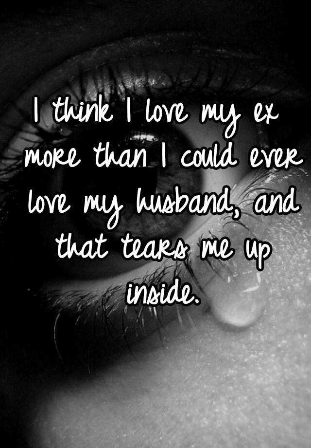 I think I love my ex more than I could ever love my husband, and that tears me up inside.
