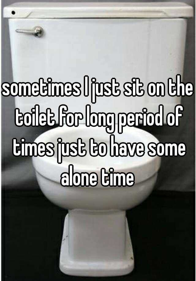 sometimes I just sit on the toilet for long period of times just to have some alone time