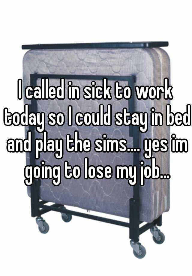 I called in sick to work today so I could stay in bed and play the sims.... yes im going to lose my job...