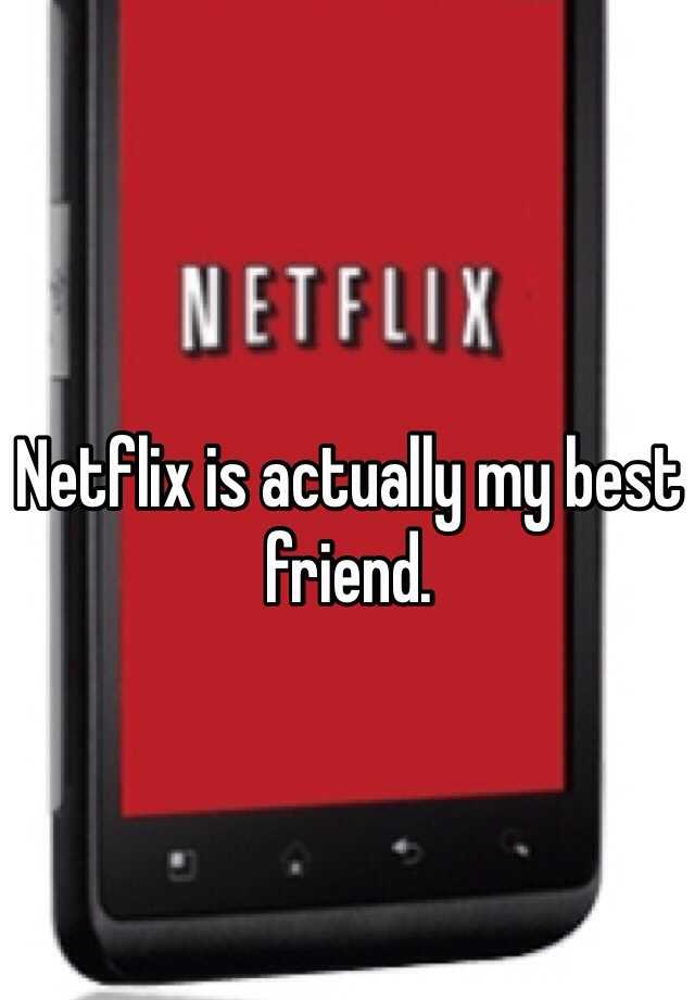 Netflix is actually my best friend.
