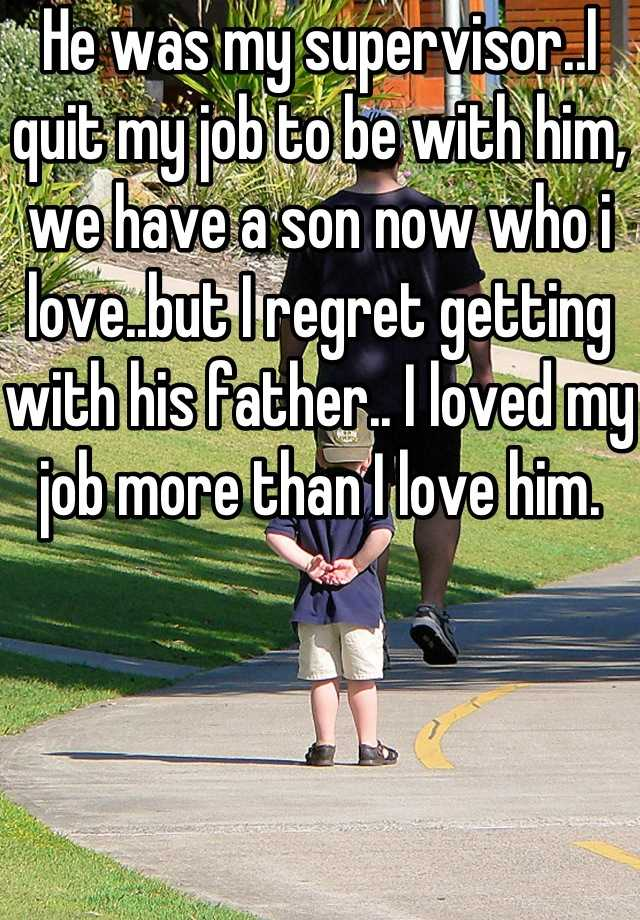 He was my supervisor..I quit my job to be with him, we have a son now who i love..but I regret getting with his father.. I loved my job more than I love him.
