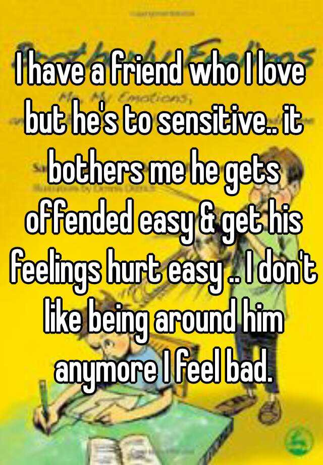 I have a friend who I love but he's to sensitive.. it bothers me he gets offended easy & get his feelings hurt easy .. I don't like being around him anymore I feel bad.
