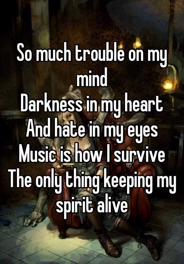 So much trouble on my mind  Darkness in my heart And hate in my eyes  Music is how I survive  The only thing keeping my spirit alive