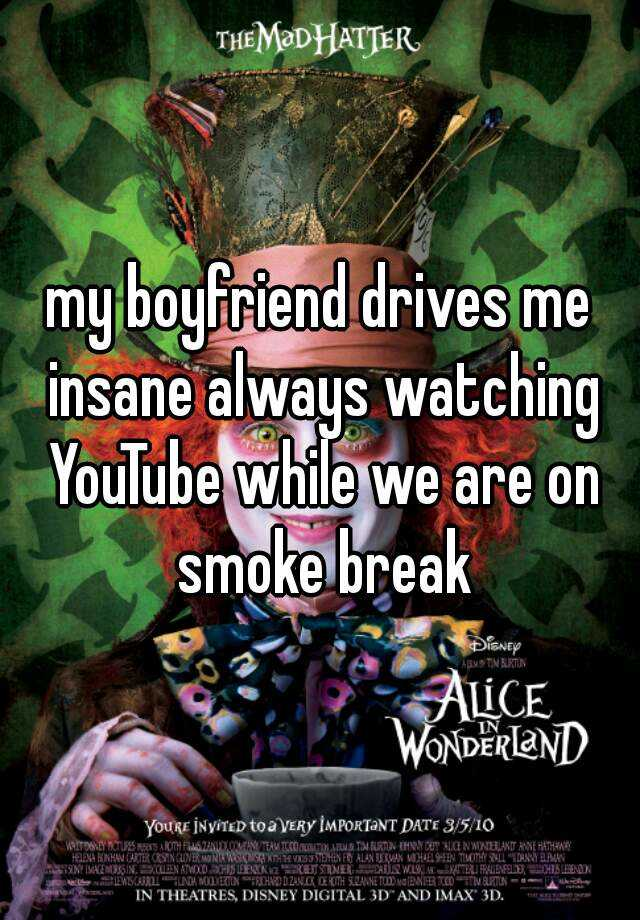 my boyfriend drives me insane always watching YouTube while we are on smoke break